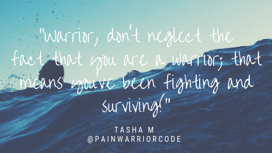 Warrior, don't neglect the fact that you are a warrior; that means you've been fighting and surviving!