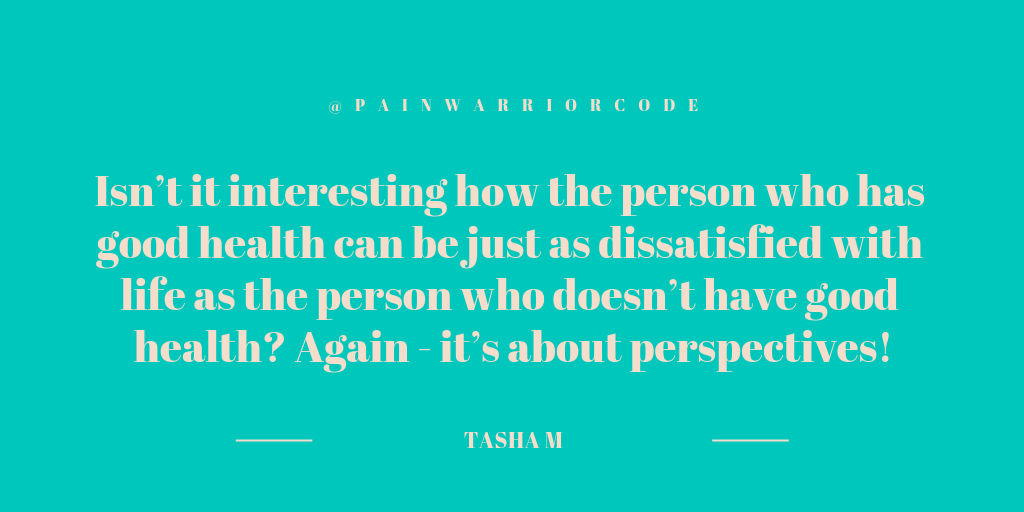 A graphic that reads a quote from Tasha Marie: isn't it interesting how the person who has good health can be just as dissatisfied with life, as the person who doesn't have good health? Again - it's about perspectives?