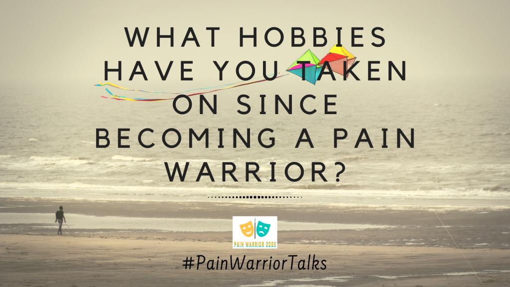 what hobbies have you taken on since becoming a pain warrior?